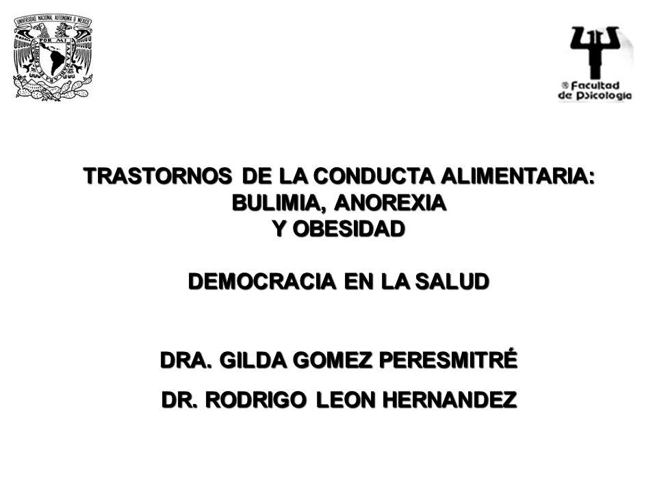 TRASTORNOS DE LA CONDUCTA ALIMENTARIA: BULIMIA, ANOREXIA Y OBESIDAD DEMOCRACIA EN LA SALUD DRA. GILDA GOMEZ PERESMITRÉ DR. RODRIGO LEON HERNANDEZ