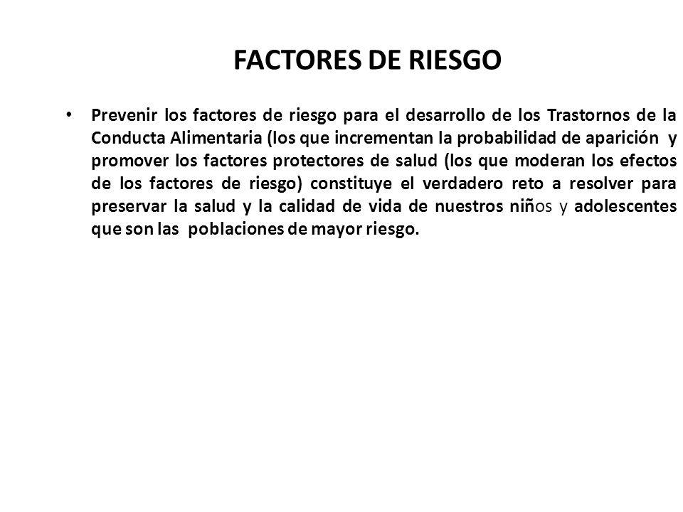 FACTORES DE RIESGO Prevenir los factores de riesgo para el desarrollo de los Trastornos de la Conducta Alimentaria (los que incrementan la probabilida