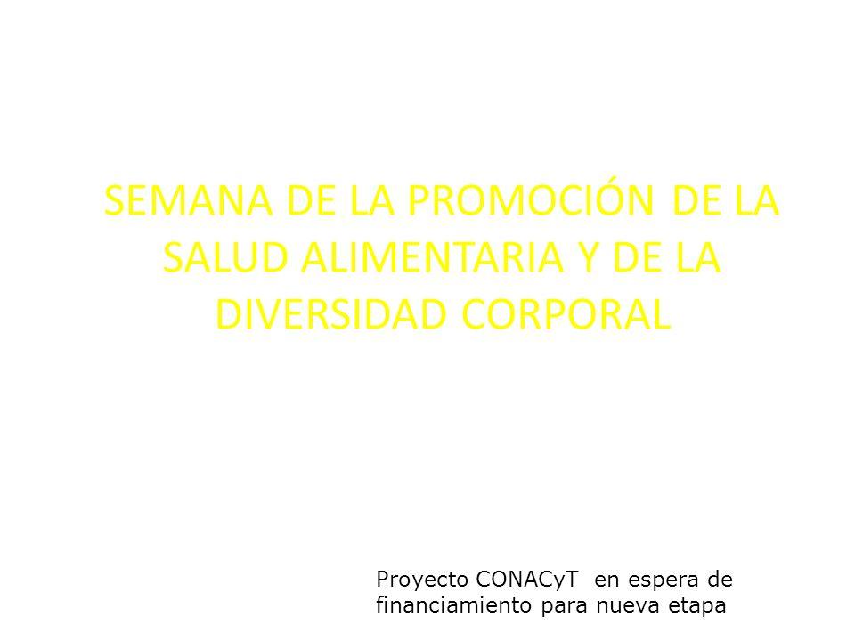SEMANA DE LA PROMOCIÓN DE LA SALUD ALIMENTARIA Y DE LA DIVERSIDAD CORPORAL Proyecto CONACyT en espera de financiamiento para nueva etapa