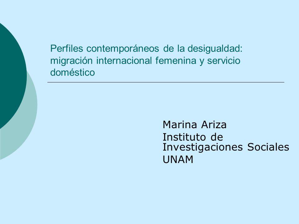 Perfiles contemporáneos de la desigualdad: migración internacional femenina y servicio doméstico Marina Ariza Instituto de Investigaciones Sociales UN
