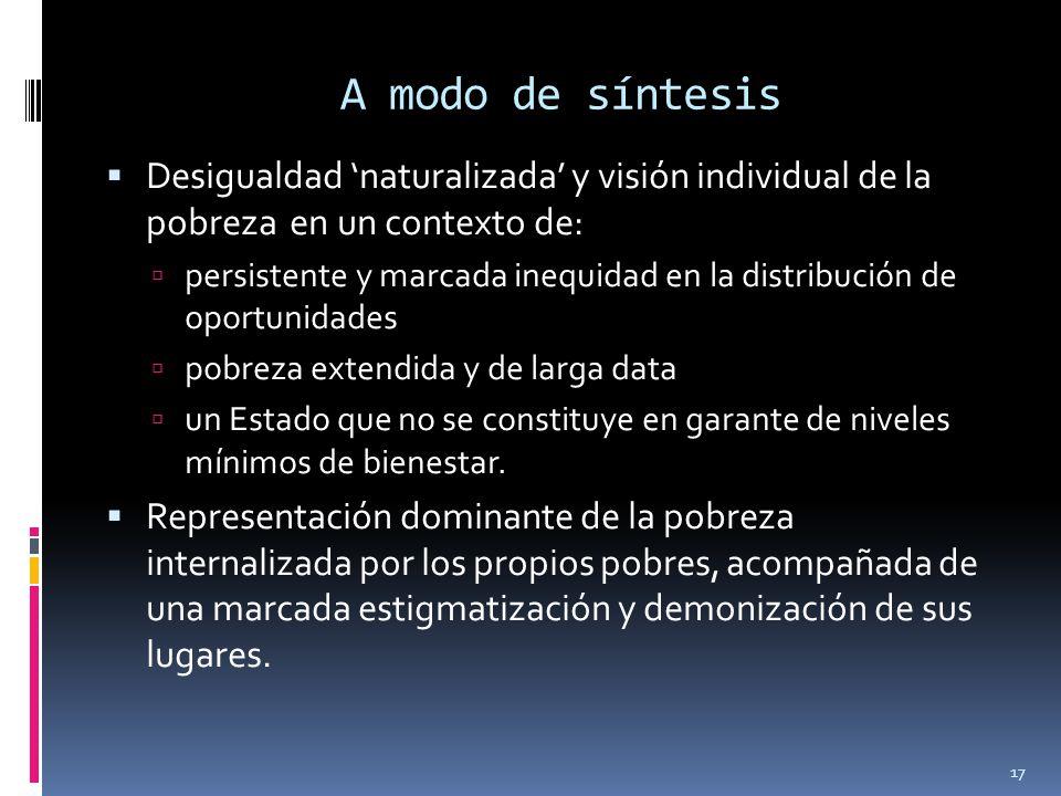 A modo de síntesis Desigualdad naturalizada y visión individual de la pobreza en un contexto de: persistente y marcada inequidad en la distribución de