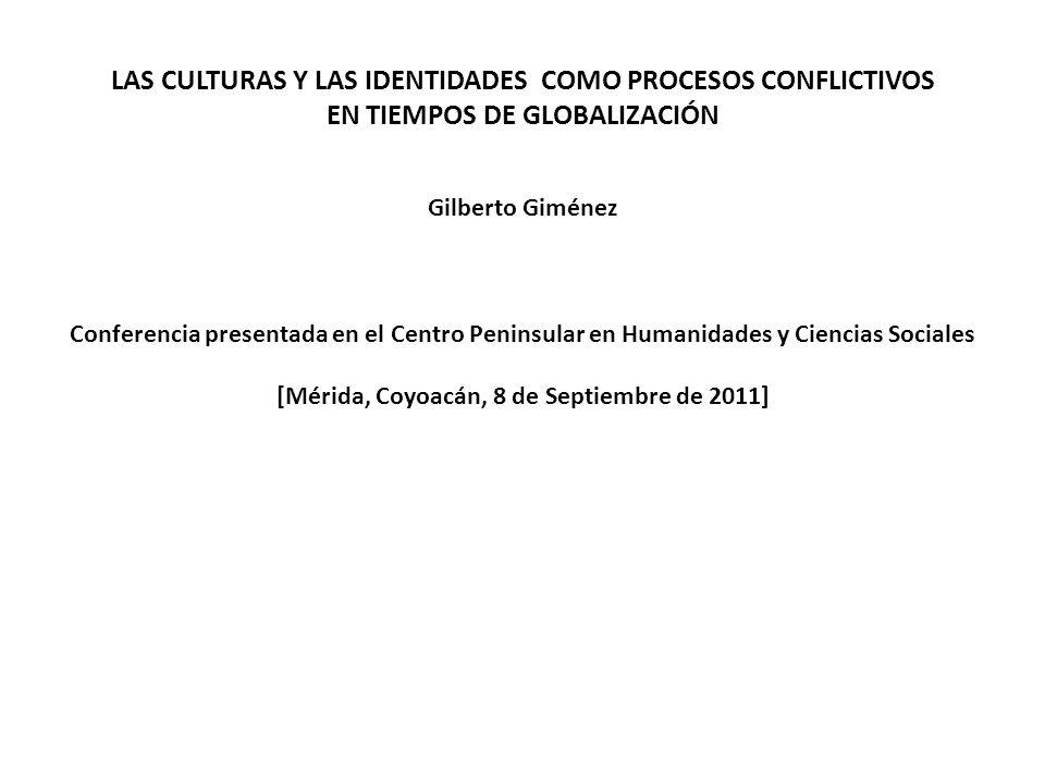 LAS CULTURAS Y LAS IDENTIDADES COMO PROCESOS CONFLICTIVOS EN TIEMPOS DE GLOBALIZACIÓN Gilberto Giménez Conferencia presentada en el Centro Peninsular