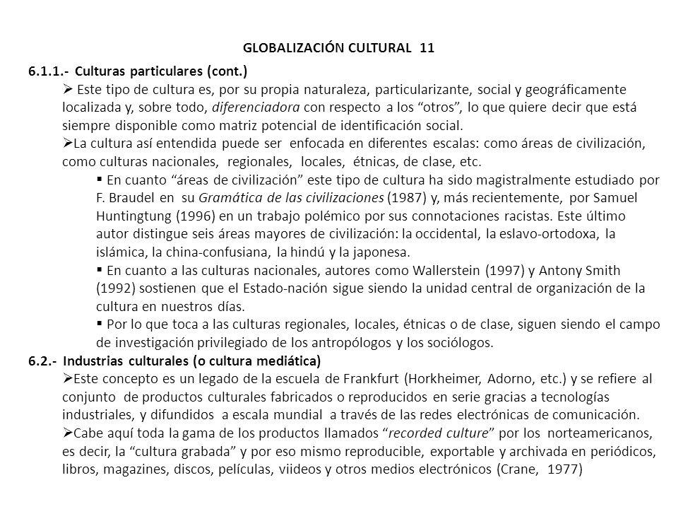 GLOBALIZACIÓN CULTURAL 11 6.1.1.- Culturas particulares (cont.) Este tipo de cultura es, por su propia naturaleza, particularizante, social y geográfi