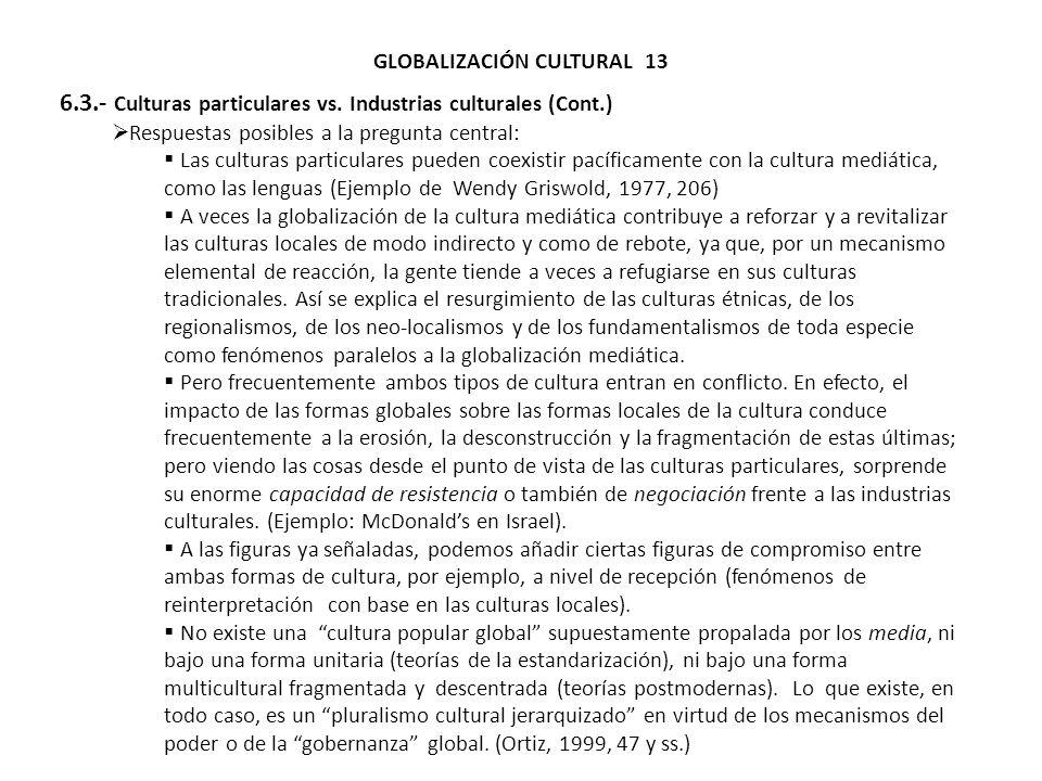 GLOBALIZACIÓN CULTURAL 13 6.3.- Culturas particulares vs. Industrias culturales (Cont.) Respuestas posibles a la pregunta central: Las culturas partic