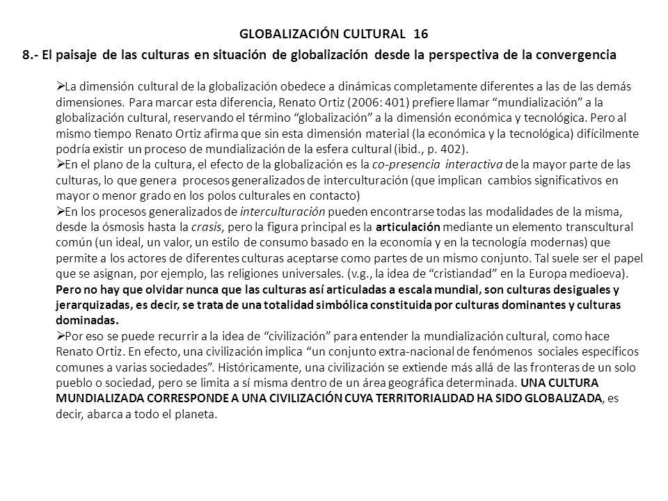 GLOBALIZACIÓN CULTURAL 16 8.- El paisaje de las culturas en situación de globalización desde la perspectiva de la convergencia La dimensión cultural d