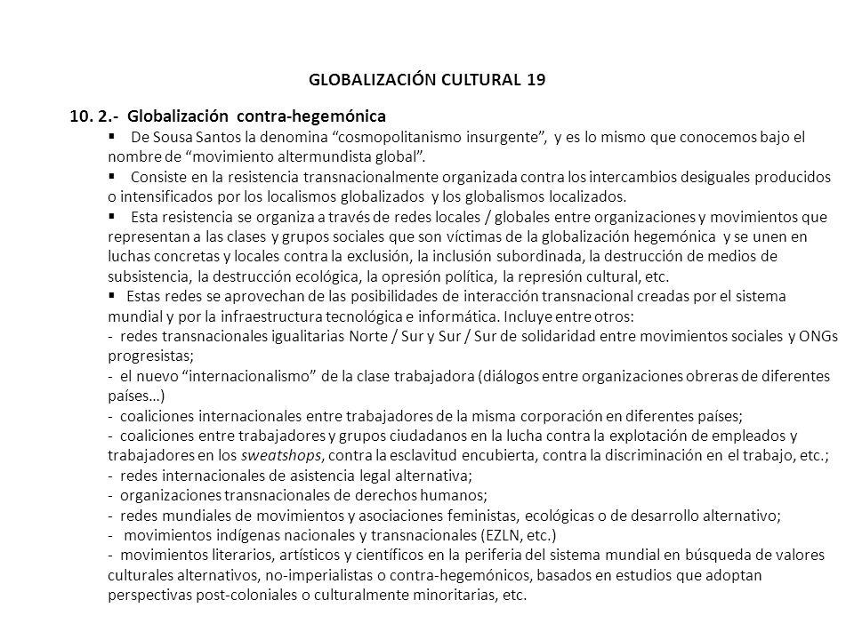 GLOBALIZACIÓN CULTURAL 19 10. 2.- Globalización contra-hegemónica De Sousa Santos la denomina cosmopolitanismo insurgente, y es lo mismo que conocemos