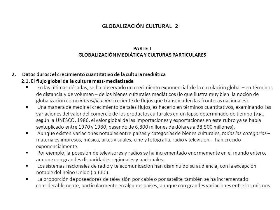 GLOBALIZACIÓN CULTURAL 2 PARTE I GLOBALIZACIÓN MEDIÁTICA Y CULTURAS PARTICULARES 2.Datos duros: el crecimiento cuantitativo de la cultura mediática 2.