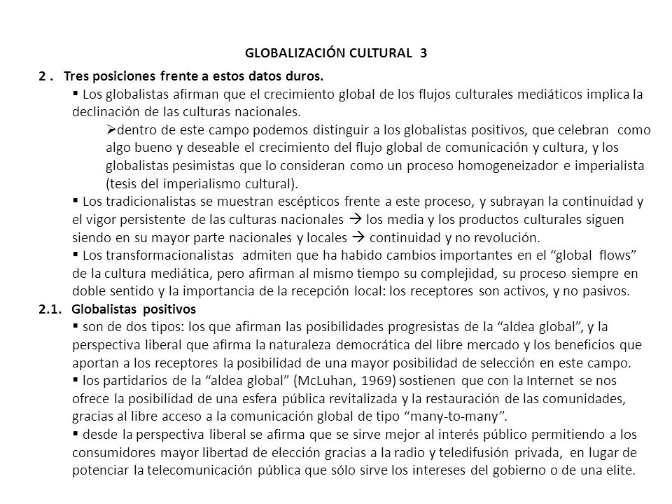 GLOBALIZACIÓN CULTURAL 3 2. Tres posiciones frente a estos datos duros. Los globalistas afirman que el crecimiento global de los flujos culturales med