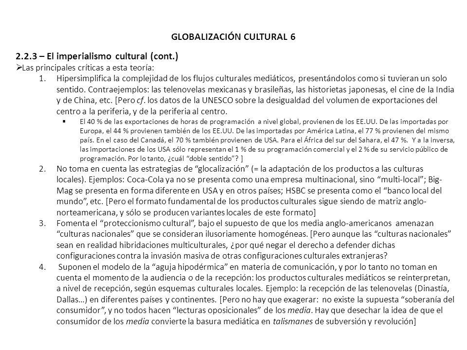 GLOBALIZACIÓN CULTURAL 6 2.2.3 – El imperialismo cultural (cont.) Las principales críticas a esta teoría: 1.Hipersimplifica la complejidad de los fluj