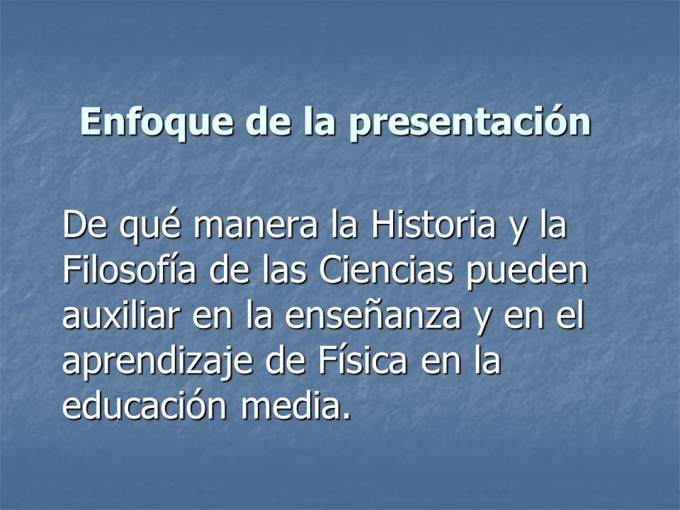 Enfoque de la presentación De qué manera la Historia y la Filosofía de las Ciencias pueden auxiliar en la enseñanza y en el aprendizaje de Física en l