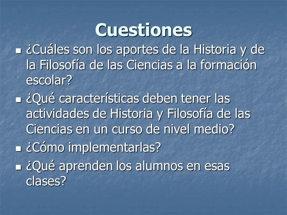Cuestiones ¿Cuáles son los aportes de la Historia y de la Filosofía de las Ciencias a la formación escolar? ¿Cuáles son los aportes de la Historia y d