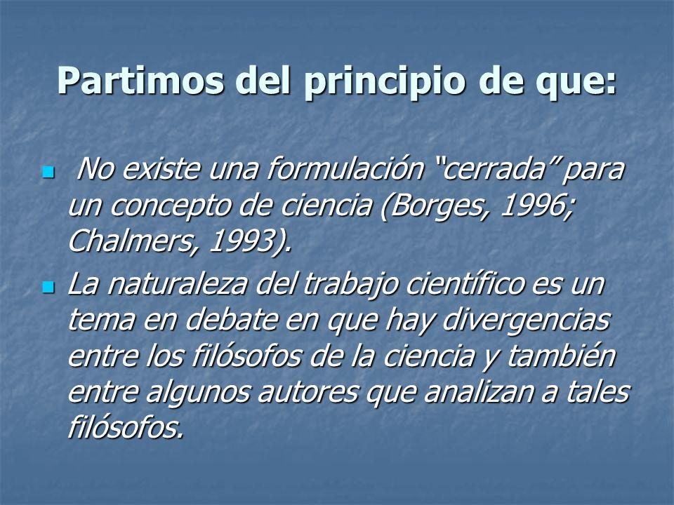 Partimos del principio de que: No existe una formulación cerrada para un concepto de ciencia (Borges, 1996; Chalmers, 1993). No existe una formulación
