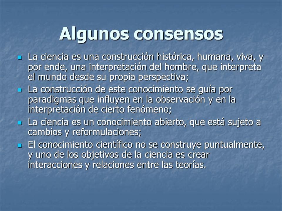Algunos consensos La ciencia es una construcción histórica, humana, viva, y por ende, una interpretación del hombre, que interpreta el mundo desde su