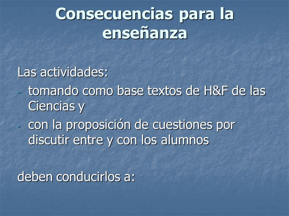 Consecuencias para la enseñanza Las actividades: - tomando como base textos de H&F de las Ciencias y - con la proposición de cuestiones por discutir e