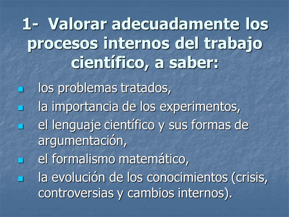 1- Valorar adecuadamente los procesos internos del trabajo científico, a saber: los problemas tratados, los problemas tratados, la importancia de los