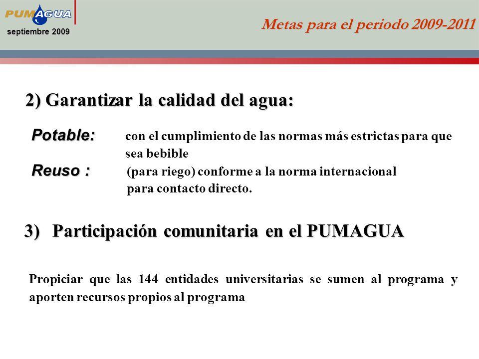 septiembre 2009 2) Garantizar la calidad del agua: Metas para el periodo 2009-2011 3)Participación comunitaria en el PUMAGUA Potable: Potable: con el cumplimiento de las normas más estrictas para que sea bebible Reuso : Reuso : (para riego) conforme a la norma internacional para contacto directo.