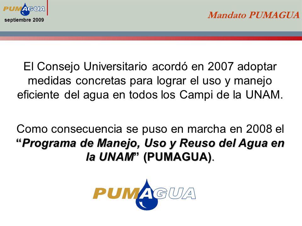 septiembre 2009 Mandato PUMAGUA El Consejo Universitario acordó en 2007 adoptar medidas concretas para lograr el uso y manejo eficiente del agua en todos los Campi de la UNAM.