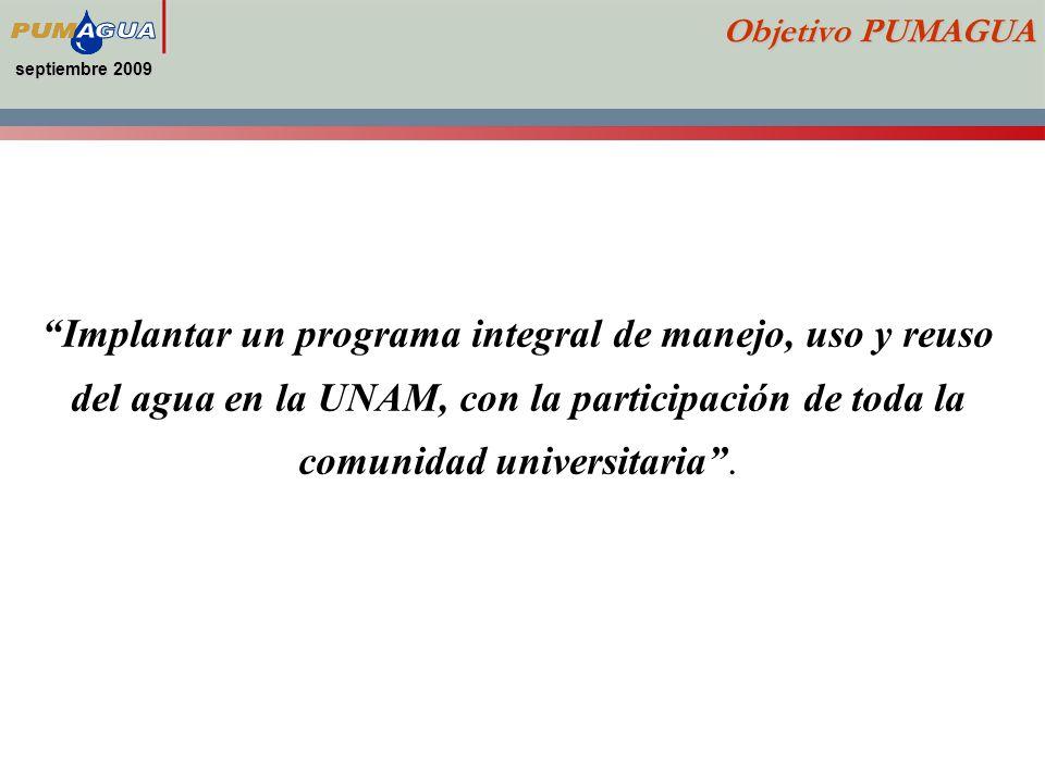 septiembre 2009 Objetivo PUMAGUA Implantar un programa integral de manejo, uso y reuso del agua en la UNAM, con la participación de toda la comunidad universitaria.