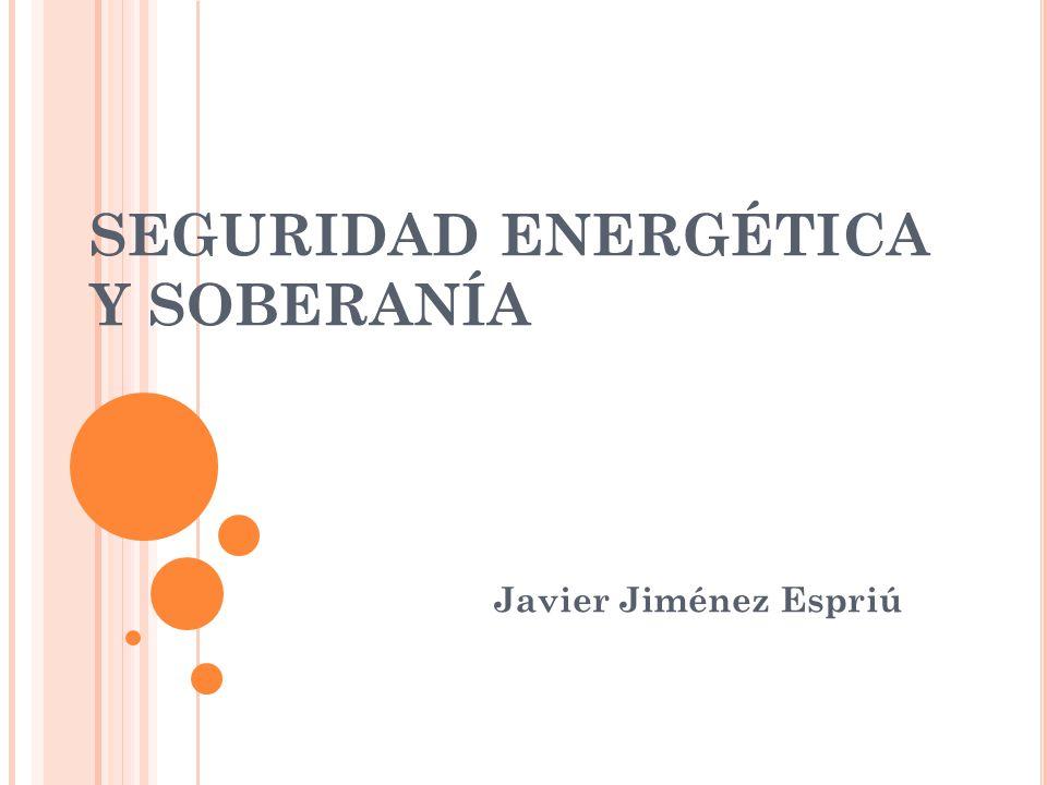SEGURIDAD ENERGÉTICA Y SOBERANÍA Javier Jiménez Espriú