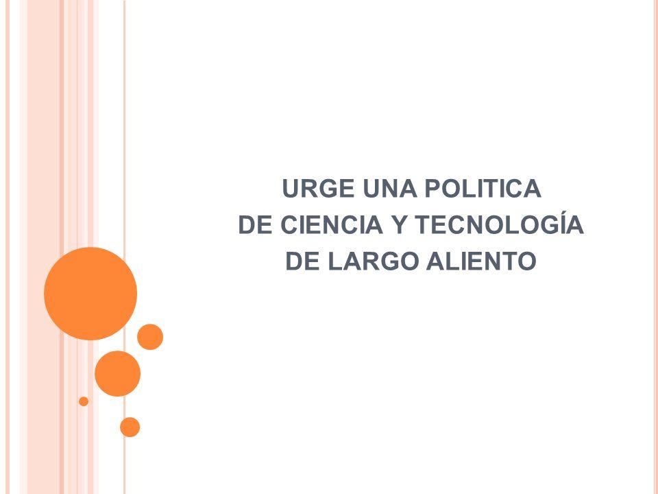 URGE UNA POLITICA DE CIENCIA Y TECNOLOGÍA DE LARGO ALIENTO