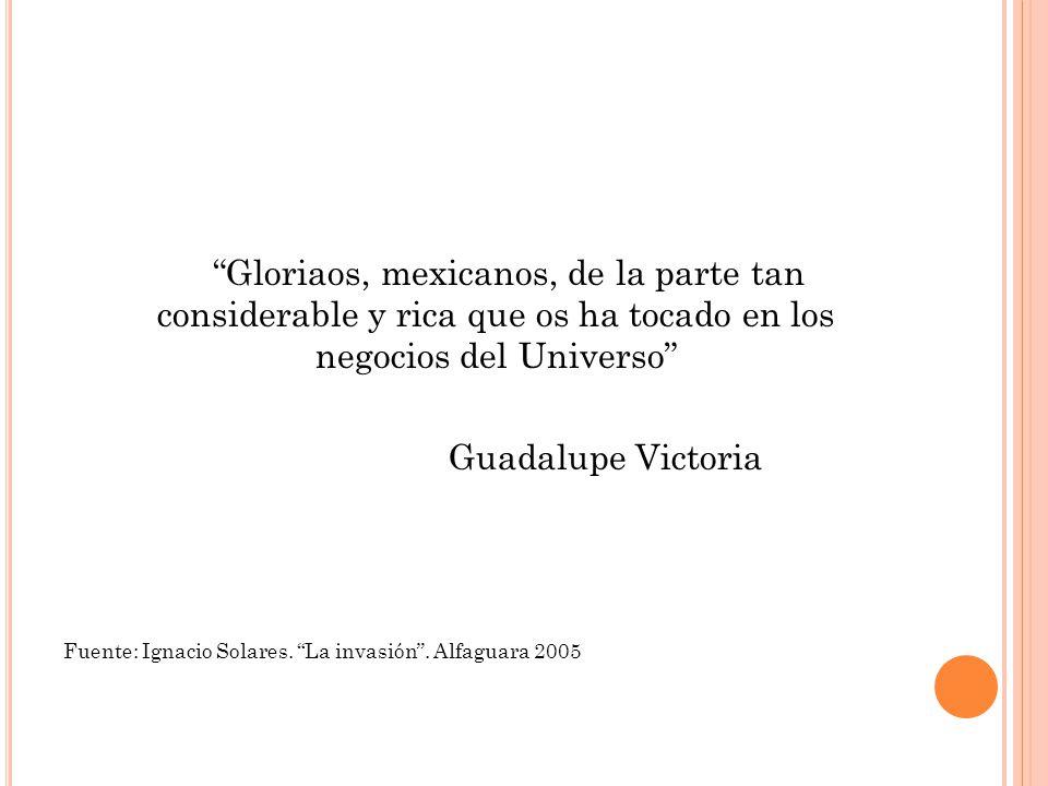 Gloriaos, mexicanos, de la parte tan considerable y rica que os ha tocado en los negocios del Universo Guadalupe Victoria Fuente: Ignacio Solares. La