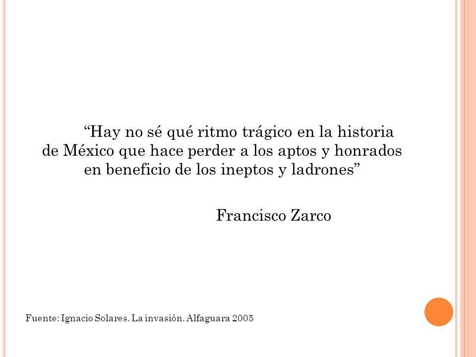 Hay no sé qué ritmo trágico en la historia de México que hace perder a los aptos y honrados en beneficio de los ineptos y ladrones Francisco Zarco Fuente: Ignacio Solares.