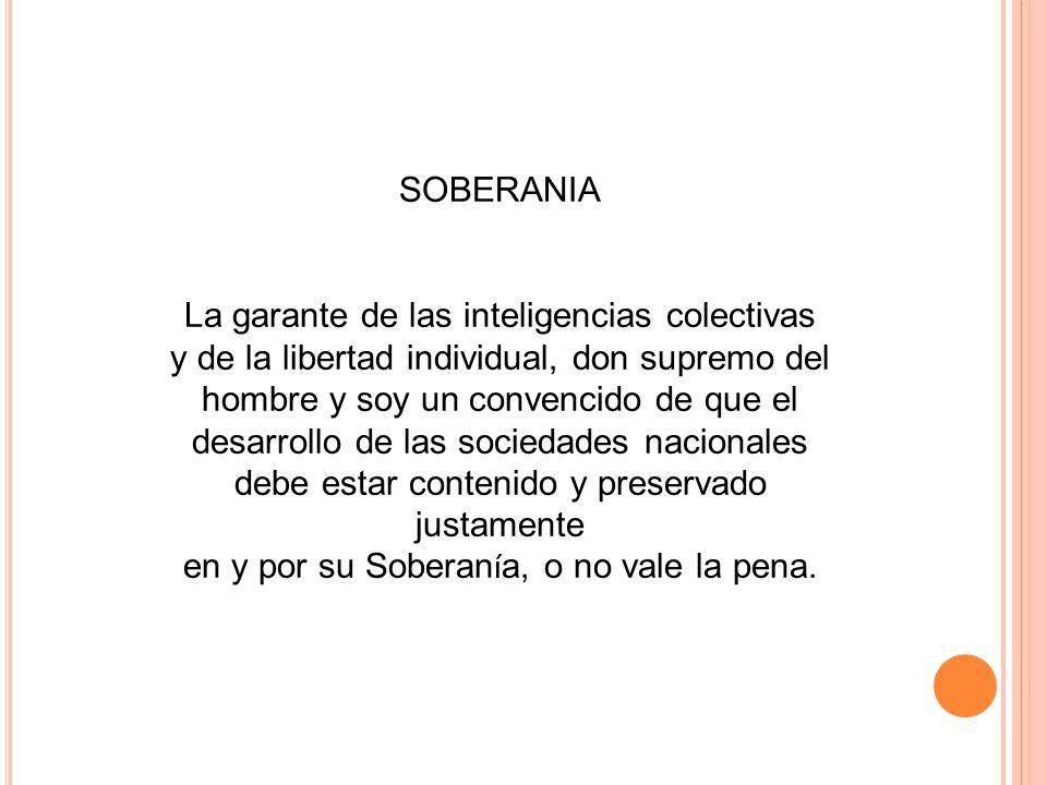 SOBERANIA La garante de las inteligencias colectivas y de la libertad individual, don supremo del hombre y soy un convencido de que el desarrollo de l