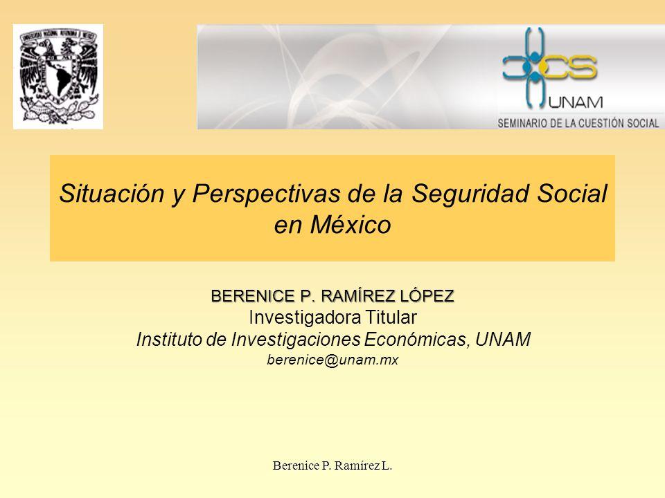 Situación y Perspectivas de la Seguridad Social en México BERENICE P. RAMÍREZ LÓPEZ Investigadora Titular Instituto de Investigaciones Económicas, UNA