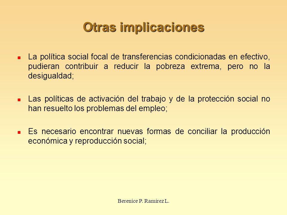 Otras implicaciones La política social focal de transferencias condicionadas en efectivo, pudieran contribuir a reducir la pobreza extrema, pero no la