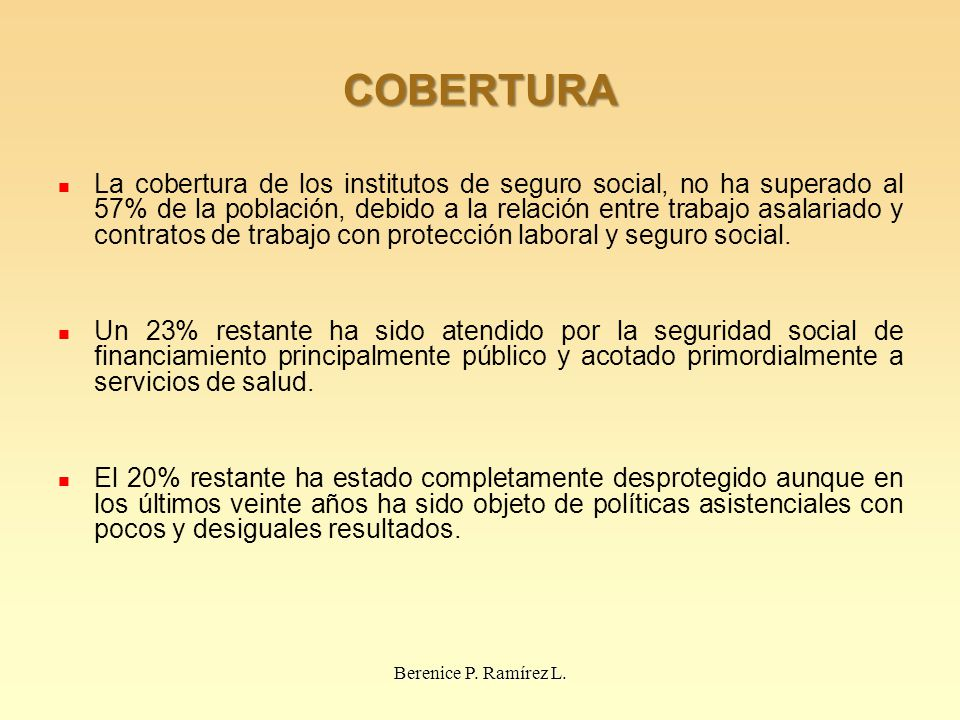COBERTURA La cobertura de los institutos de seguro social, no ha superado al 57% de la población, debido a la relación entre trabajo asalariado y contratos de trabajo con protección laboral y seguro social.