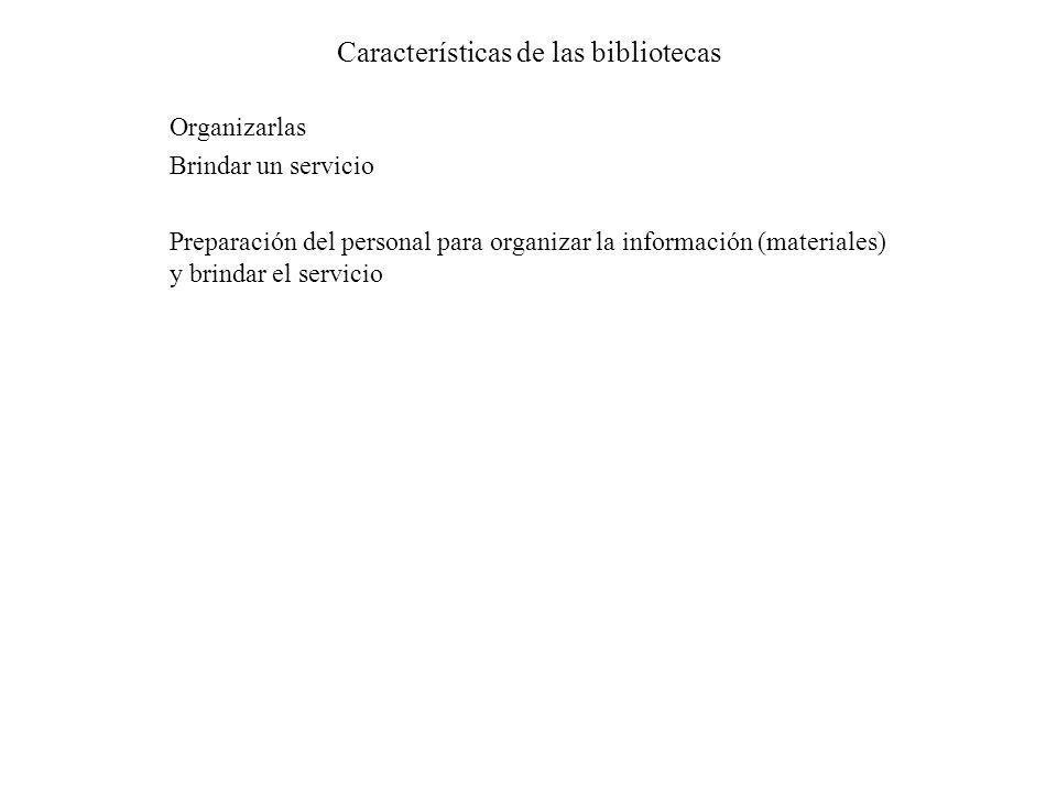 Características de las bibliotecas Organizarlas Brindar un servicio Preparación del personal para organizar la información (materiales) y brindar el s