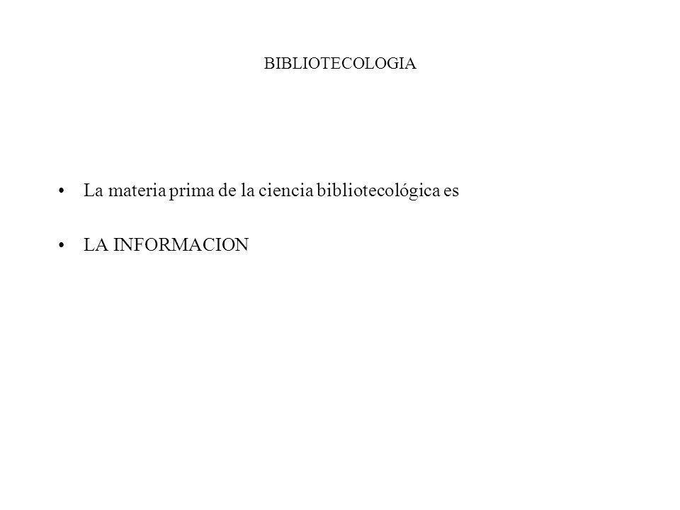 BIBLIOTECOLOGIA La materia prima de la ciencia bibliotecológica es LA INFORMACION