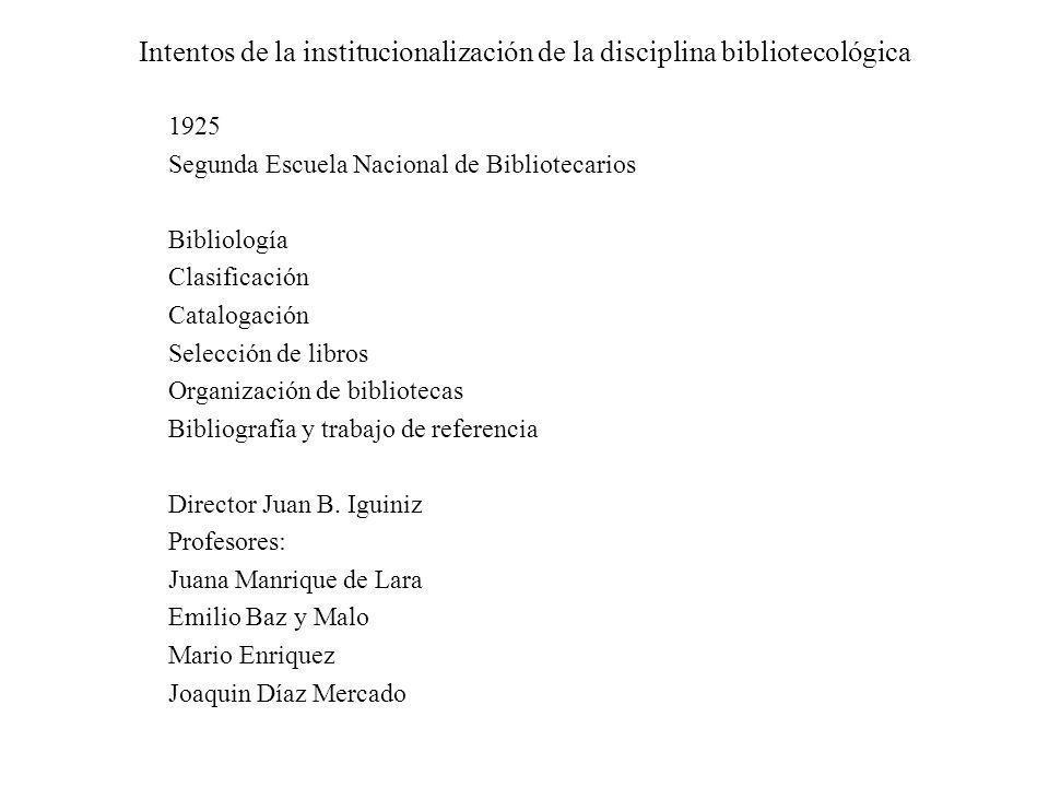 Intentos de la institucionalización de la disciplina bibliotecológica 1925 Segunda Escuela Nacional de Bibliotecarios Bibliología Clasificación Catalo
