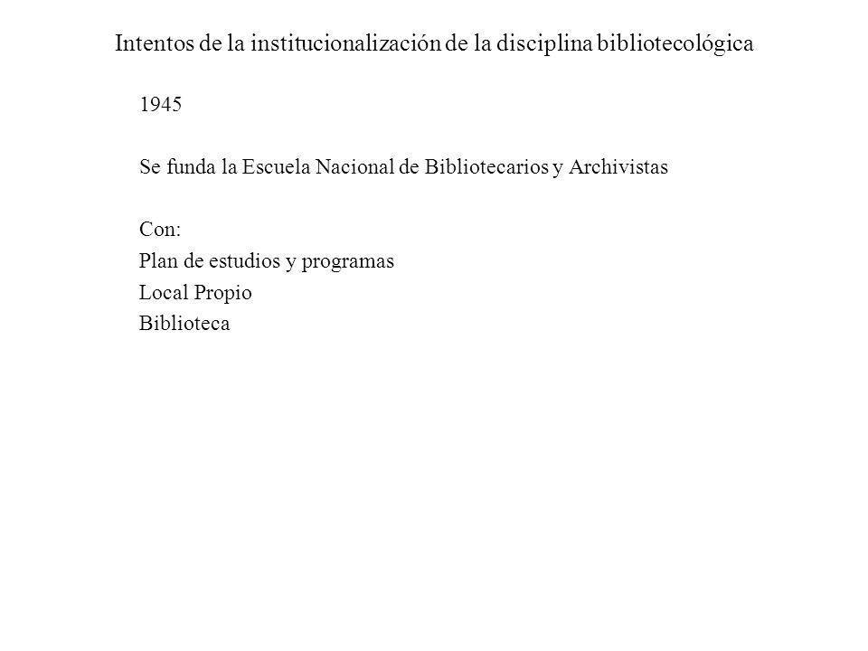 Intentos de la institucionalización de la disciplina bibliotecológica 1945 Se funda la Escuela Nacional de Bibliotecarios y Archivistas Con: Plan de e