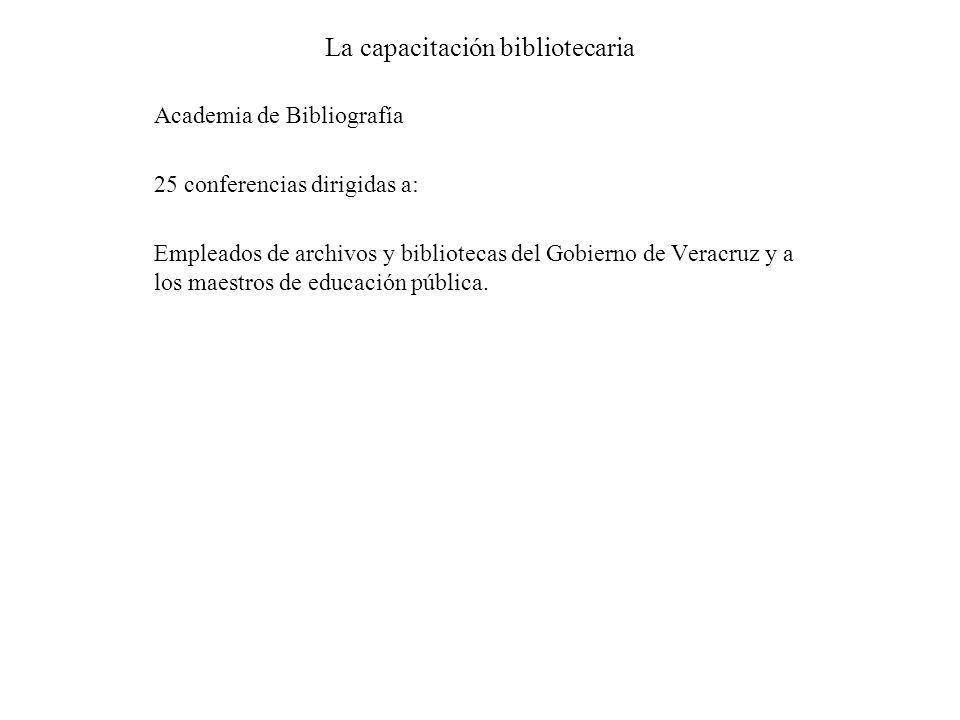 La capacitación bibliotecaria Academia de Bibliografía 25 conferencias dirigidas a: Empleados de archivos y bibliotecas del Gobierno de Veracruz y a l