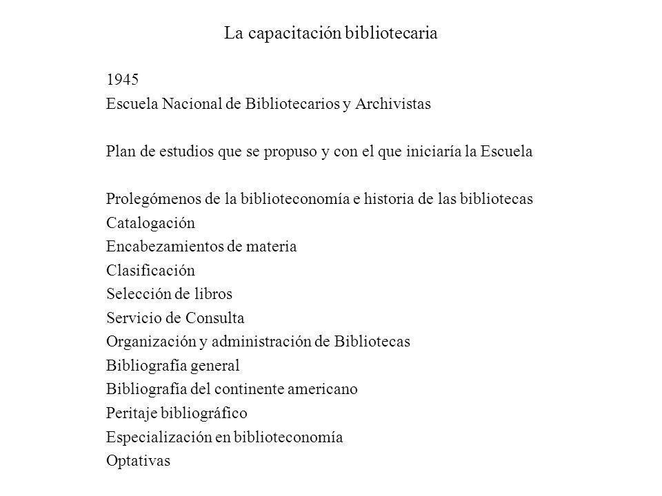 La capacitación bibliotecaria 1945 Escuela Nacional de Bibliotecarios y Archivistas Plan de estudios que se propuso y con el que iniciaría la Escuela
