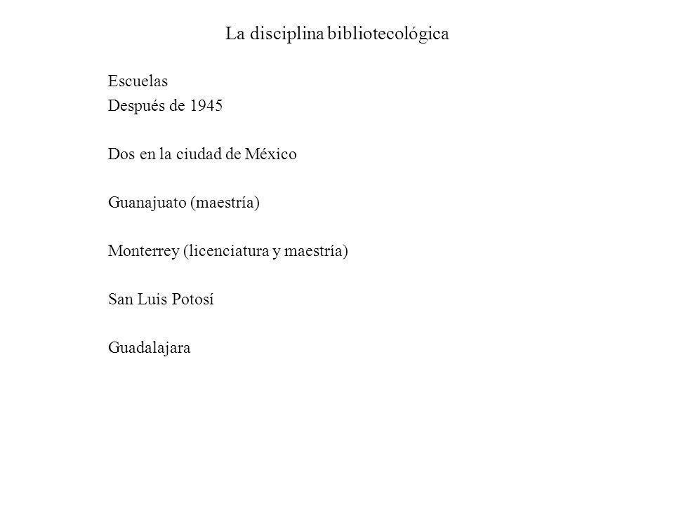 La disciplina bibliotecológica Escuelas Después de 1945 Dos en la ciudad de México Guanajuato (maestría) Monterrey (licenciatura y maestría) San Luis