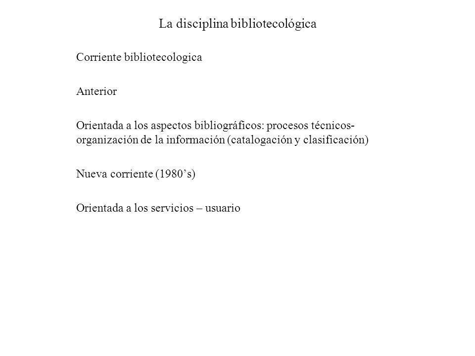 La disciplina bibliotecológica Corriente bibliotecologica Anterior Orientada a los aspectos bibliográficos: procesos técnicos- organización de la info