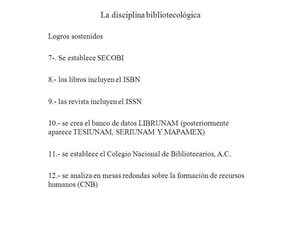 La disciplina bibliotecológica Logros sostenidos 7-. Se establece SECOBI 8.- los libros incluyen el ISBN 9.- las revista incluyen el ISSN 10.- se crea