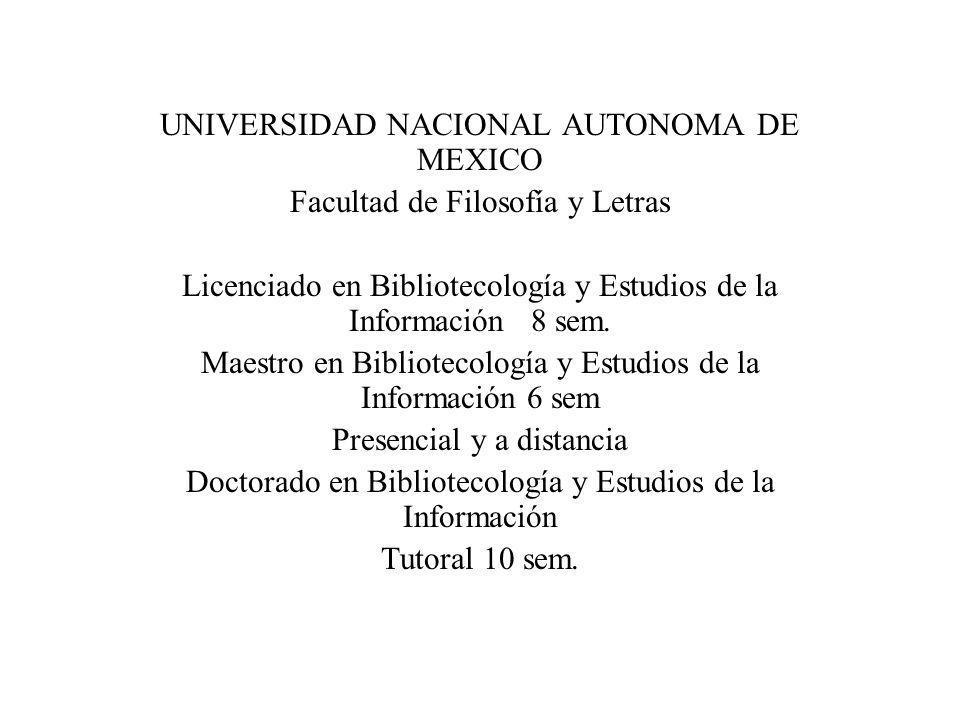UNIVERSIDAD NACIONAL AUTONOMA DE MEXICO Facultad de Filosofía y Letras Licenciado en Bibliotecología y Estudios de la Información 8 sem. Maestro en Bi