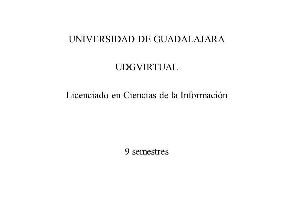 UNIVERSIDAD DE GUADALAJARA UDGVIRTUAL Licenciado en Ciencias de la Información 9 semestres
