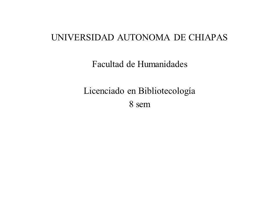 UNIVERSIDAD AUTONOMA DE CHIAPAS Facultad de Humanidades Licenciado en Bibliotecología 8 sem