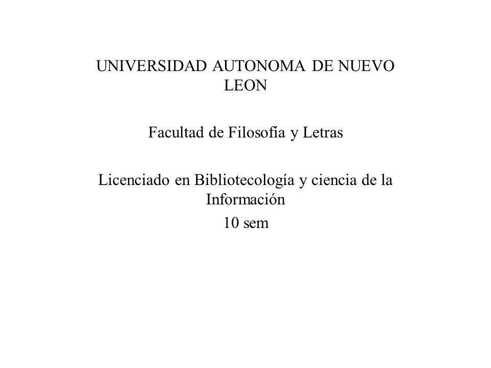 UNIVERSIDAD AUTONOMA DE NUEVO LEON Facultad de Filosofía y Letras Licenciado en Bibliotecología y ciencia de la Información 10 sem