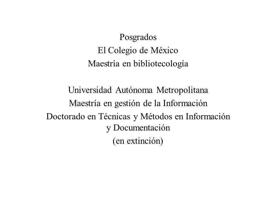 Posgrados El Colegio de México Maestría en bibliotecología Universidad Autónoma Metropolitana Maestría en gestión de la Información Doctorado en Técni