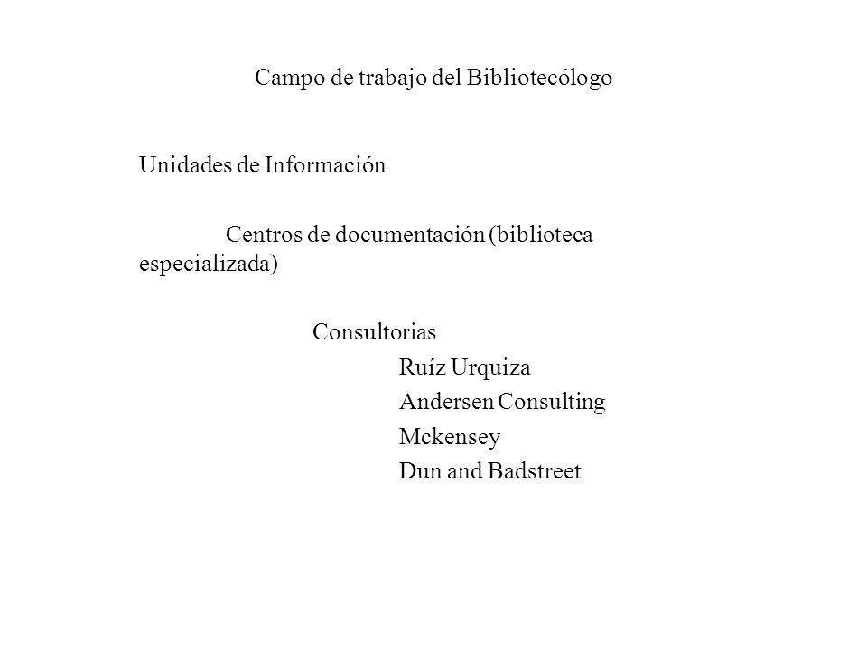 Campo de trabajo del Bibliotecólogo Unidades de Información Centros de documentación (biblioteca especializada) Consultorias Ruíz Urquiza Andersen Con