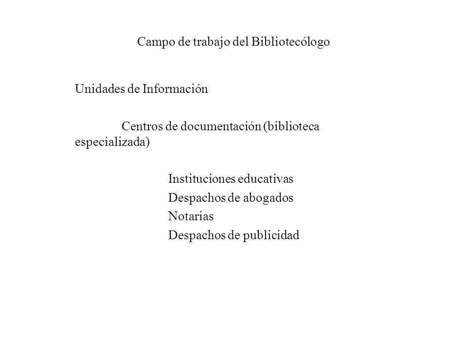 Campo de trabajo del Bibliotecólogo Unidades de Información Centros de documentación (biblioteca especializada) Instituciones educativas Despachos de