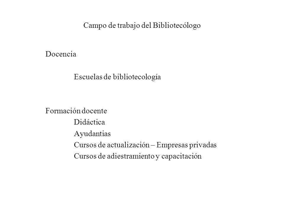 Campo de trabajo del Bibliotecólogo Docencia Escuelas de bibliotecología Formación docente Didáctica Ayudantias Cursos de actualización – Empresas pri