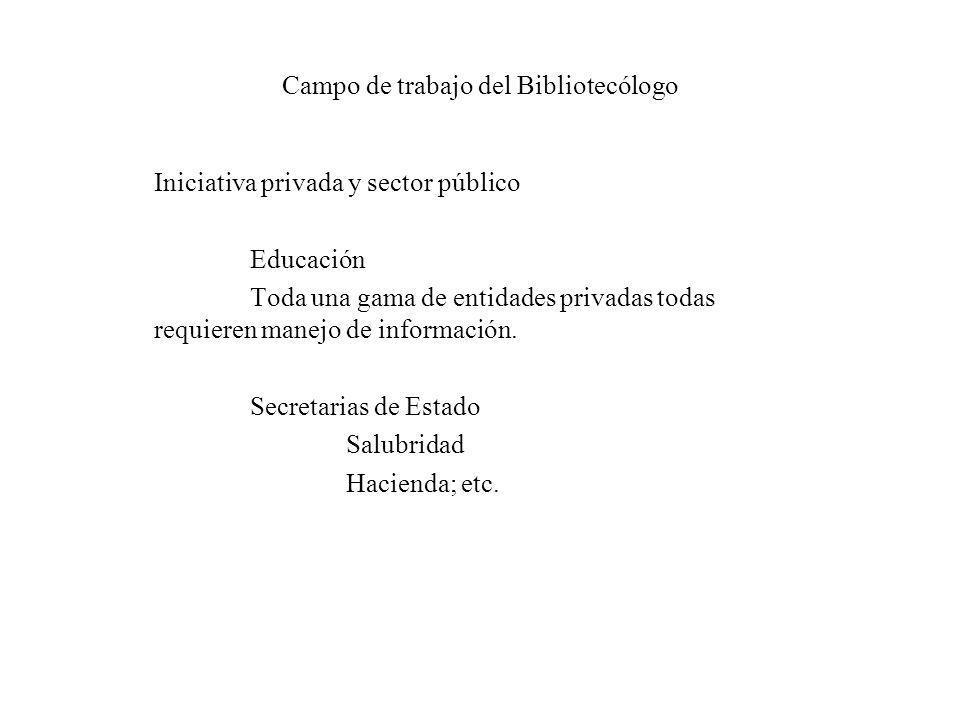 Campo de trabajo del Bibliotecólogo Iniciativa privada y sector público Educación Toda una gama de entidades privadas todas requieren manejo de inform