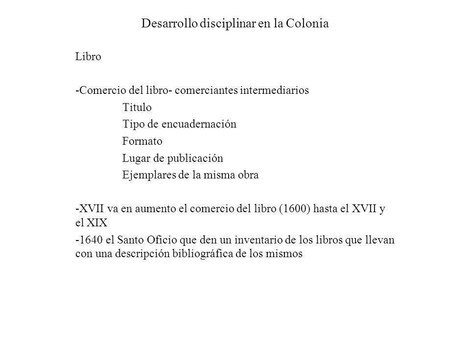 Desarrollo disciplinar en la Colonia Libro -Comercio del libro- comerciantes intermediarios Titulo Tipo de encuadernación Formato Lugar de publicación