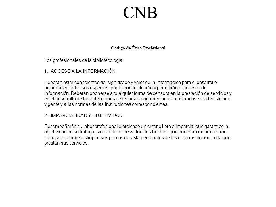 CNB Código de Ética Profesional Los profesionales de la bibliotecología : 1.- ACCESO A LA INFORMACIÓN Deberán estar conscientes del significado y valo